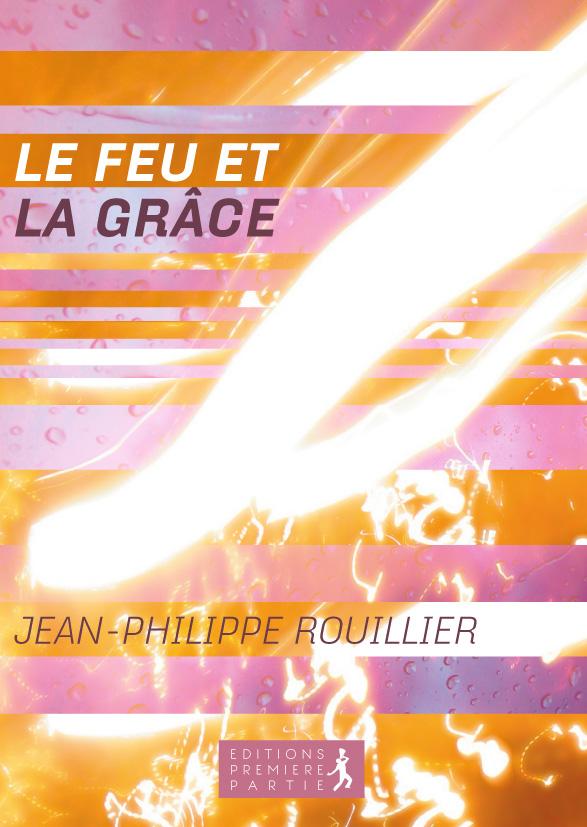 """Jean-Philippe Rouillier """"Le feu et la grâce"""""""